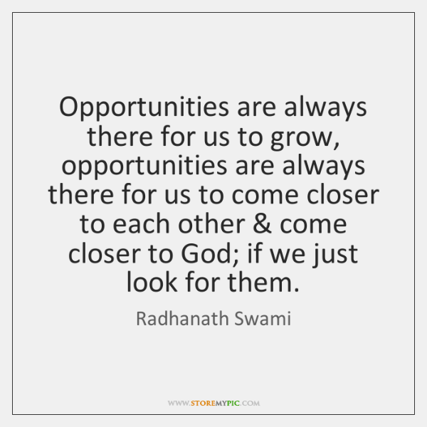 Opportunities are always there for us to grow, opportunities are always there ...