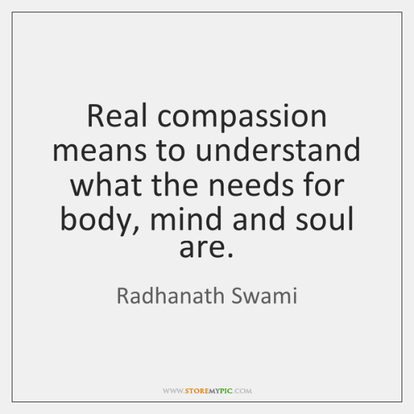 Real compassion means to understand what the needs for body, mind and ...