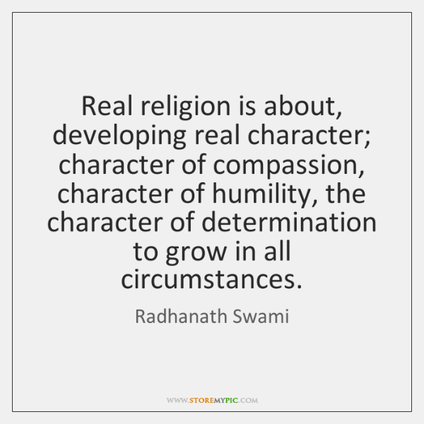 Real religion is about, developing real character; character of compassion, character of ...
