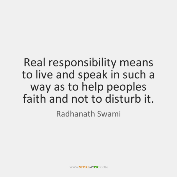 Real responsibility means to live and speak in such a way as ...