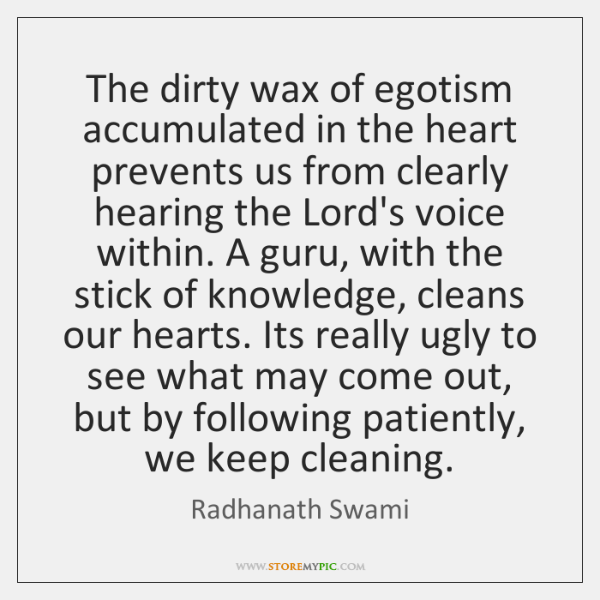 The dirty wax of egotism accumulated in the heart prevents us from ...