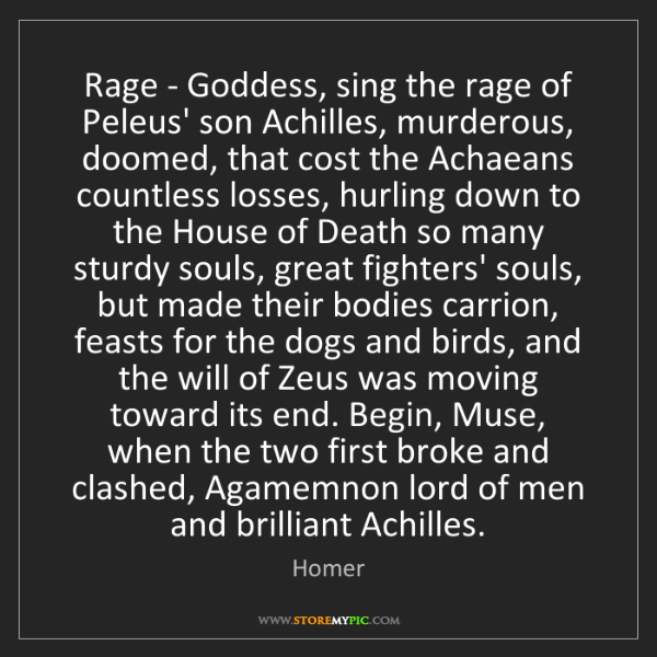 Homer: Rage - Goddess, sing the rage of Peleus' son Achilles,...