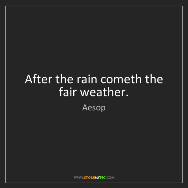 Aesop: After the rain cometh the fair weather.