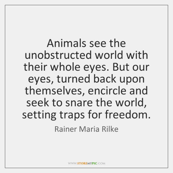 Animals see the unobstructed world with their whole eyes. But our eyes, ...
