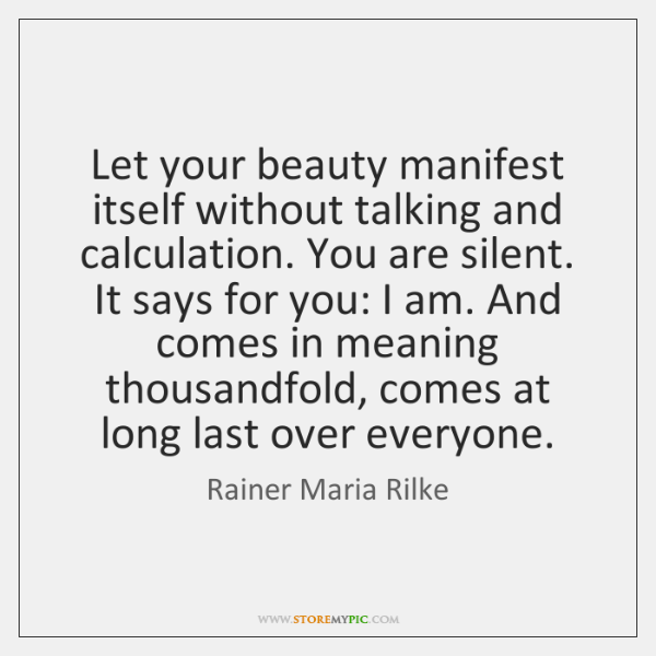 Let your beauty manifest itself without talking and calculation. You are silent. ...