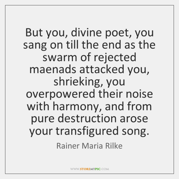 But you, divine poet, you sang on till the end as the ...