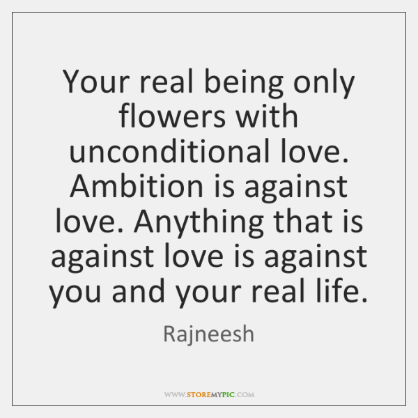 Your real being only flowers with unconditional love. Ambition is against love. ...