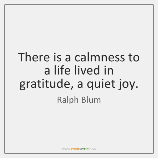 There is a calmness to a life lived in gratitude, a quiet ...