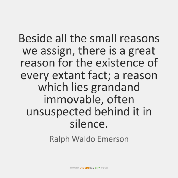 Beside all the small reasons we assign, there is a great reason ...