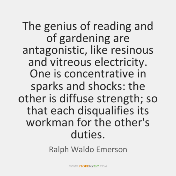 The genius of reading and of gardening are antagonistic, like resinous and ...