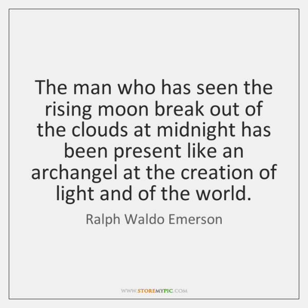 The man who has seen the rising moon break out of the ...