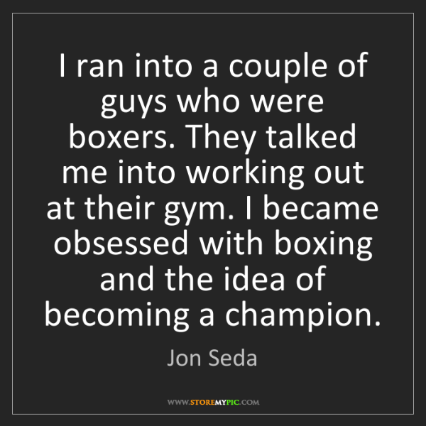Jon Seda: I ran into a couple of guys who were boxers. They talked...