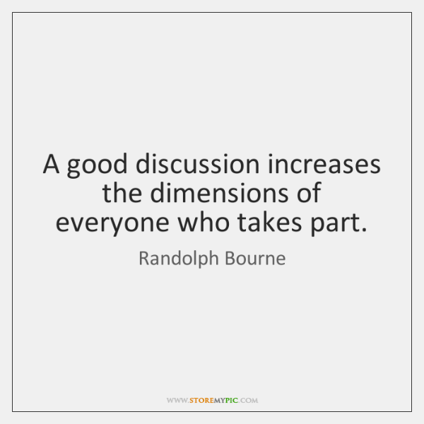 A good discussion increases the dimensions of everyone who takes part.