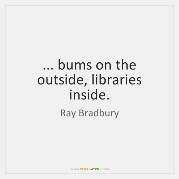 ... bums on the outside, libraries inside.