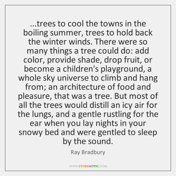 ...trees to cool the towns in the boiling summer, trees to hold ...