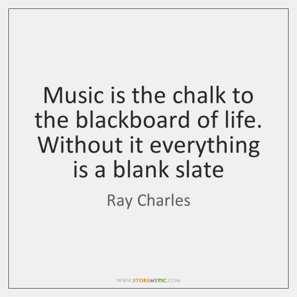 Music is the chalk to the blackboard of life. Without it everything ...