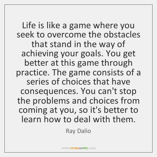 Life is like a game where you seek to overcome the obstacles ...