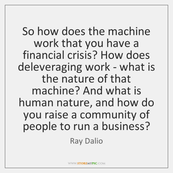 So how does the machine work that you have a financial crisis? ...