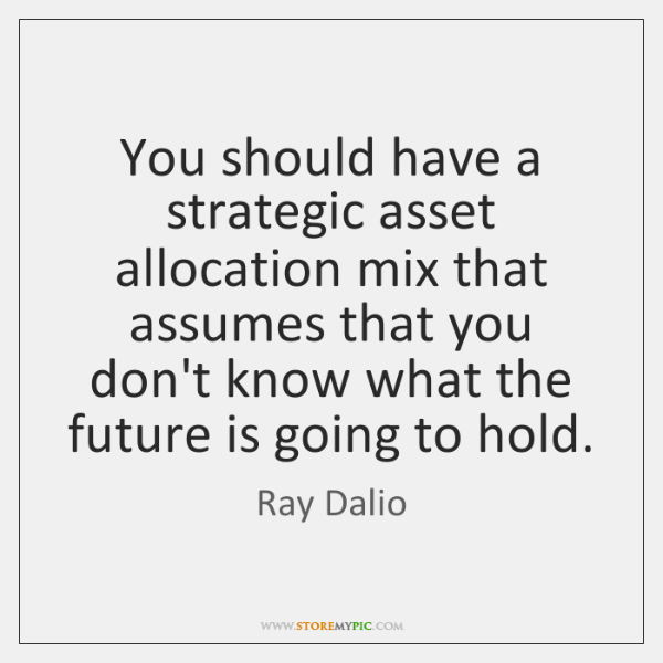 You should have a strategic asset allocation mix that assumes that you ...