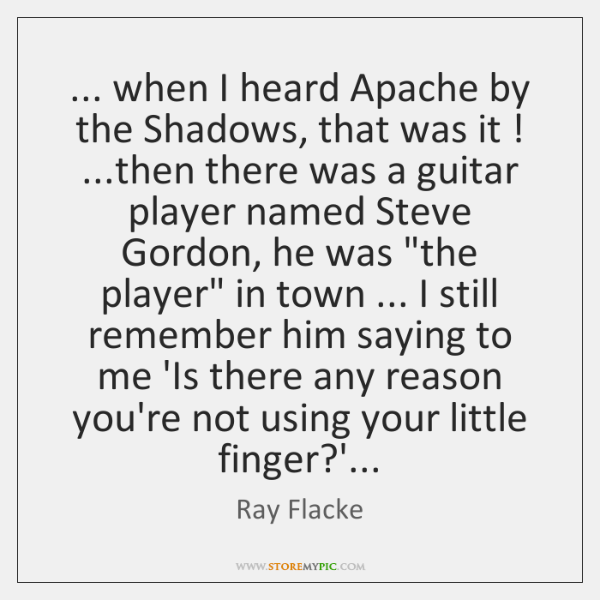 ... when I heard Apache by the Shadows, that was it ! ...then there ...