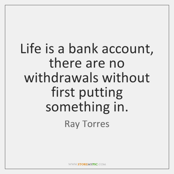 Life is a bank account, there are no withdrawals without first putting ...