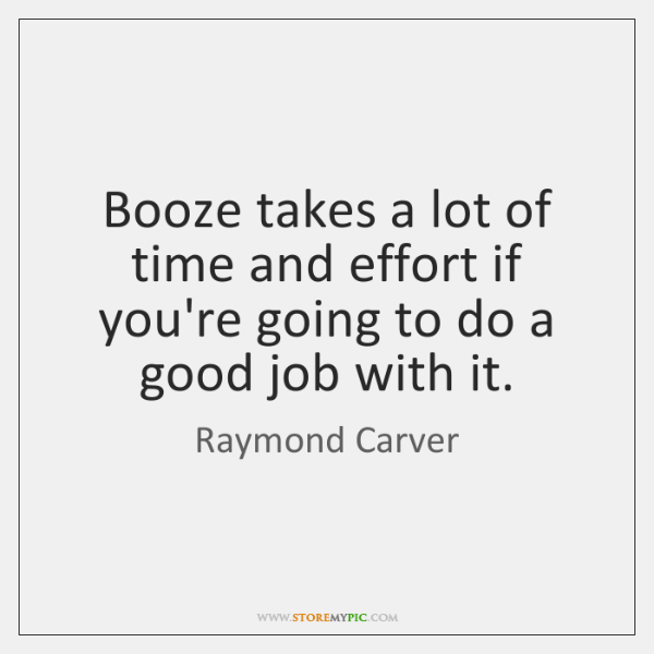 Booze takes a lot of time and effort if you're going to ...