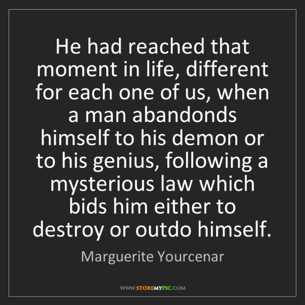 Marguerite Yourcenar: He had reached that moment in life, different for each...