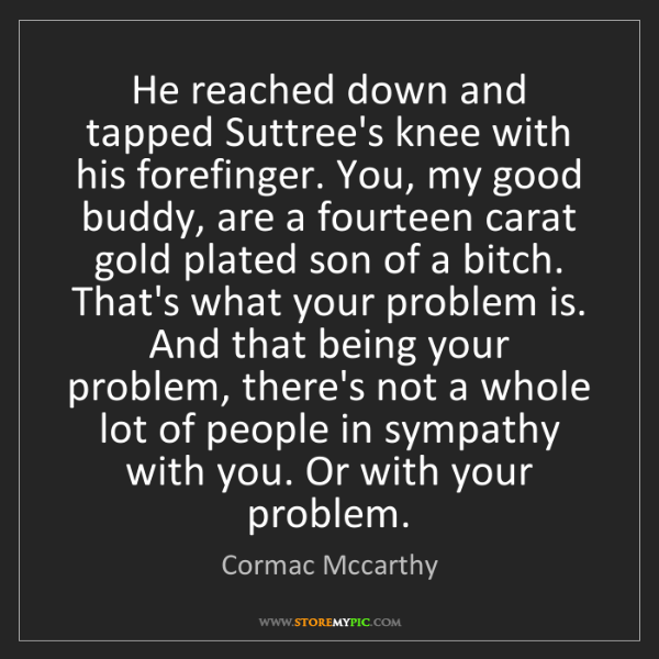 Cormac Mccarthy: He reached down and tapped Suttree's knee with his forefinger....