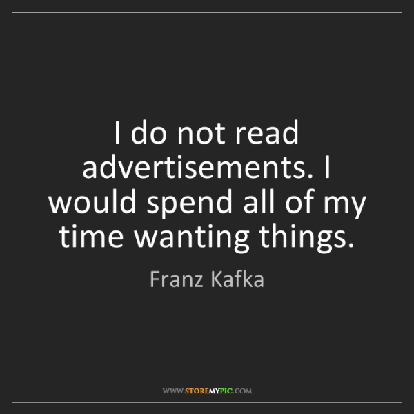 Franz Kafka: I do not read advertisements. I would spend all of my...