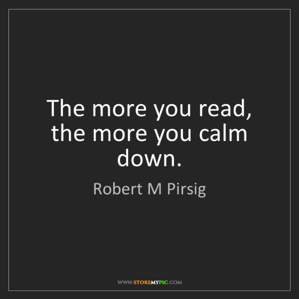 Robert M Pirsig: The more you read, the more you calm down.
