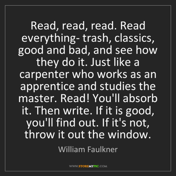 William Faulkner: Read, read, read. Read everything- trash, classics, good...