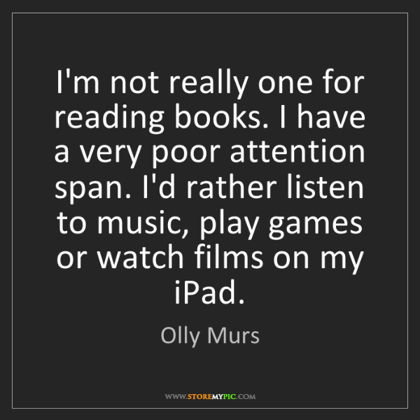 Olly Murs: I'm not really one for reading books. I have a very poor...
