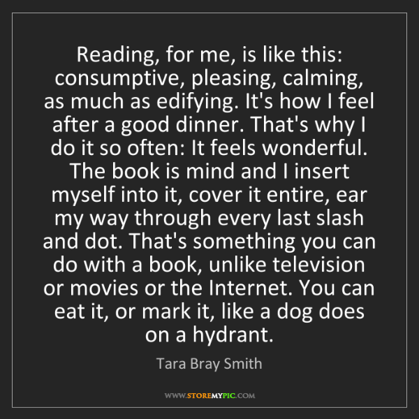 Tara Bray Smith: Reading, for me, is like this: consumptive, pleasing,...