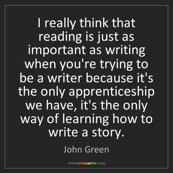 John Green: I really think that reading is just as important as writing...