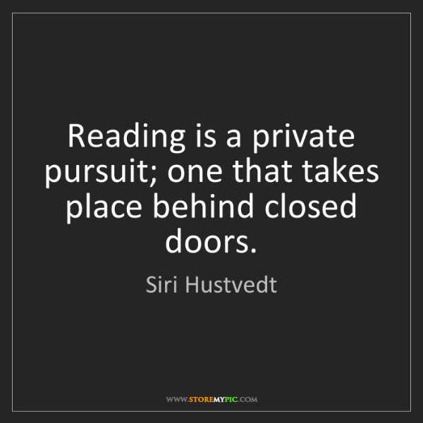 Siri Hustvedt: Reading is a private pursuit; one that takes place behind...