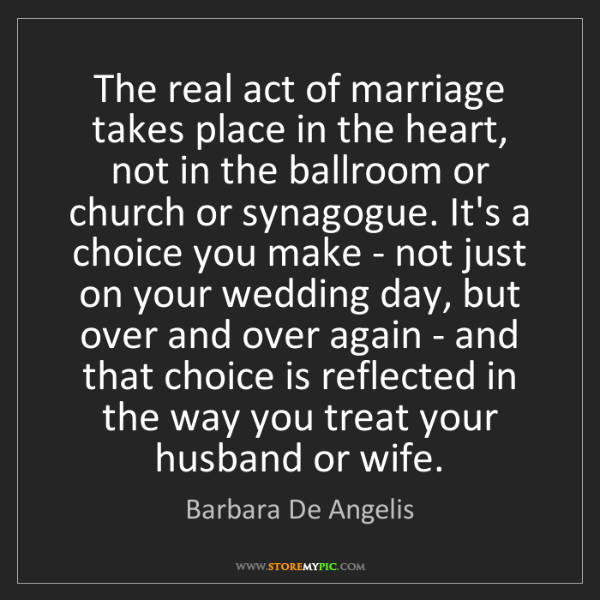 Barbara De Angelis: The real act of marriage takes place in the heart, not...