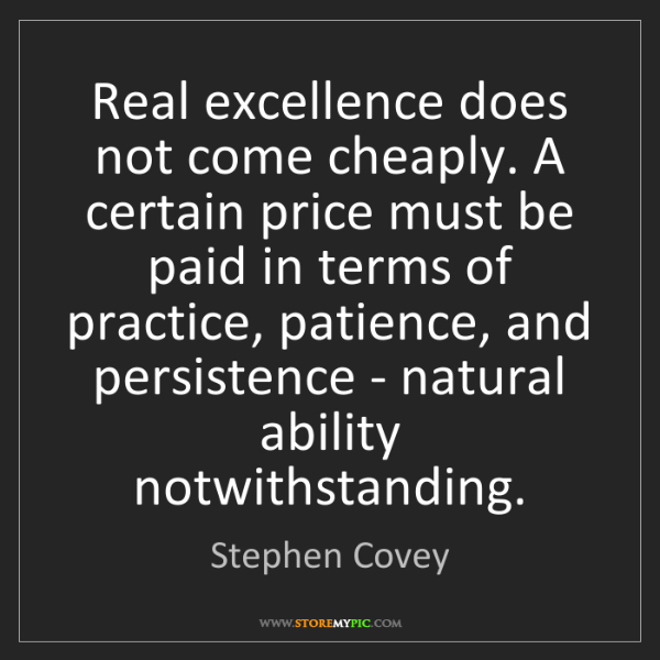 Stephen Covey: Real excellence does not come cheaply. A certain price...