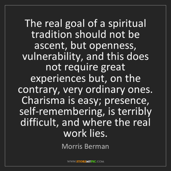 Morris Berman: The real goal of a spiritual tradition should not be...