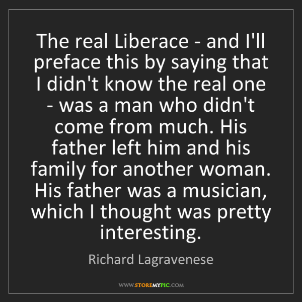 Richard Lagravenese: The real Liberace - and I'll preface this by saying that...
