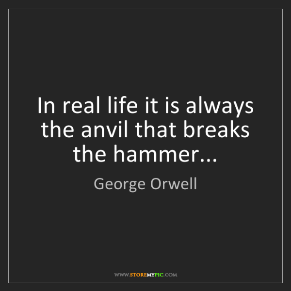 George Orwell: In real life it is always the anvil that breaks the hammer...