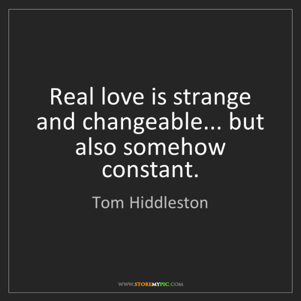 Tom Hiddleston: Real love is strange and changeable... but also somehow...