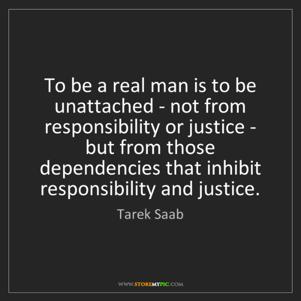 Tarek Saab: To be a real man is to be unattached - not from responsibility...