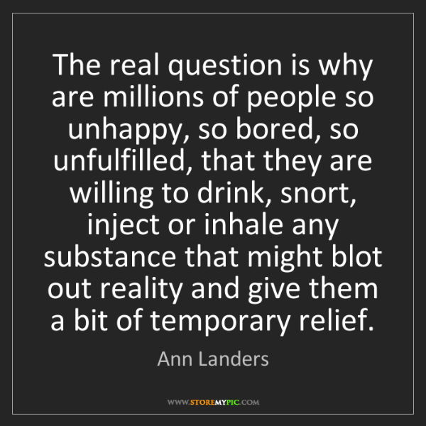 Ann Landers: The real question is why are millions of people so unhappy,...