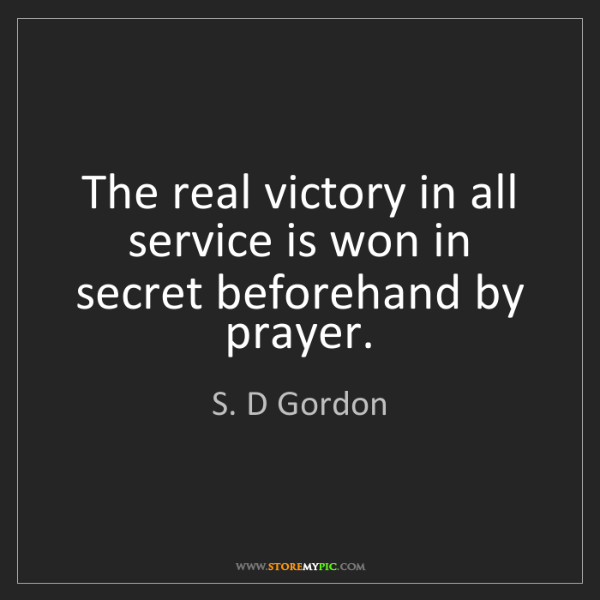 S. D Gordon: The real victory in all service is won in secret beforehand...