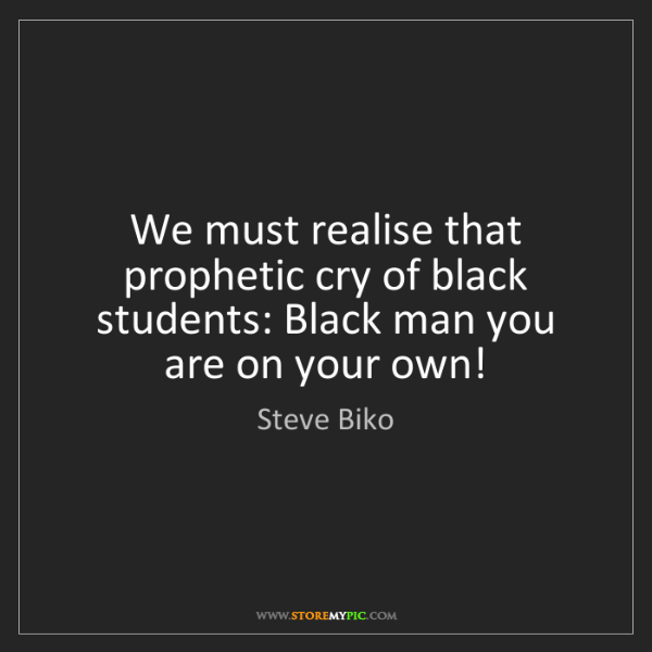 Steve Biko: We must realise that prophetic cry of black students:...