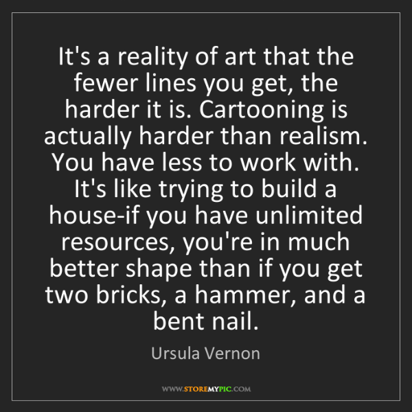 Ursula Vernon: It's a reality of art that the fewer lines you get, the...