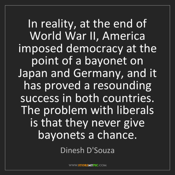 Dinesh D'Souza: In reality, at the end of World War II, America imposed...