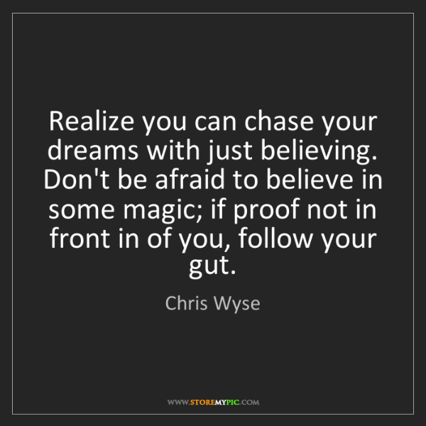Chris Wyse: Realize you can chase your dreams with just believing....