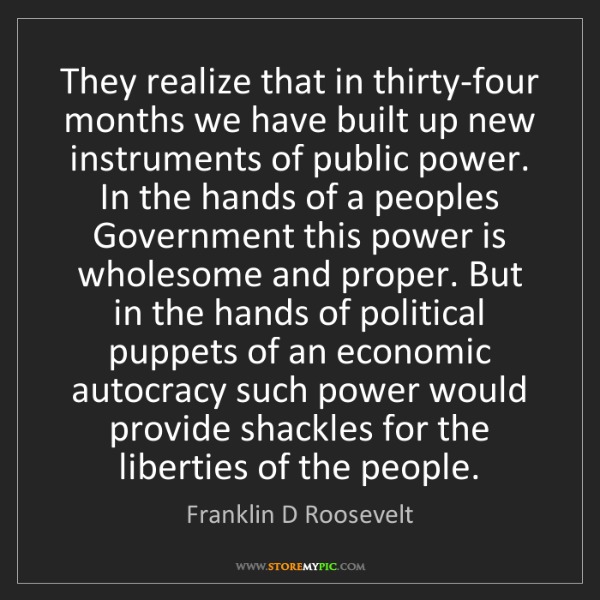 Franklin D Roosevelt: They realize that in thirty-four months we have built...
