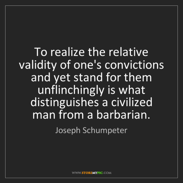 Joseph Schumpeter: To realize the relative validity of one's convictions...